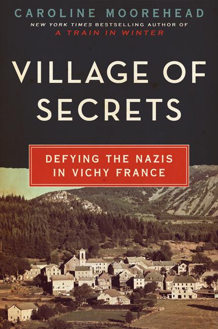 Village of Secrets: Defying the Nazis in Vichy France by Caroline Moorehead