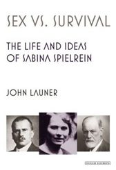 Sex vs. Survival: The Life and Ideas of Sabina Spielrein by John Launer