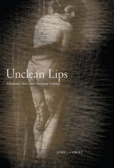 Unclean Lips: Jews, Obscenity, and American Culture by Josh Lambert