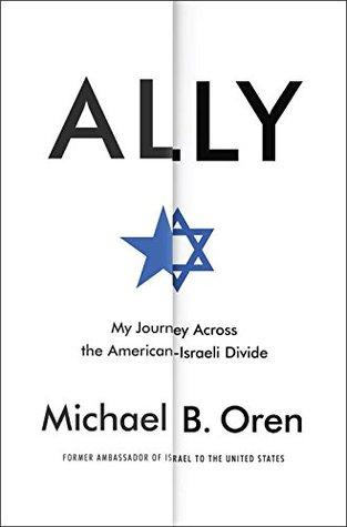 Ally: My Journey Across the American-Israeli Divide by Michael B. Oren