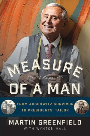 Measure of a Man: From Auschwitz Survivor to Presidents' Tailor by Martin Greenfield & Wynton Hall