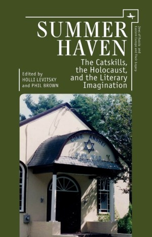 Summer Haven: The Catskills, the Holocaust, and the Literary Imagination by Holli Levitsky & Phil Brown