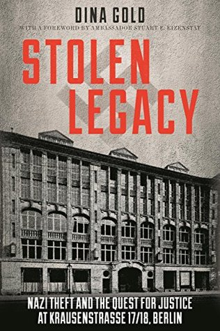 Stolen Legacy: Nazi Theft and the Quest for Justice at Krausenstrasse 17/18 Berlin by Dina Gold