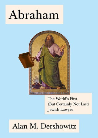 Abraham: The World's First (But Certainly Not Last) Jewish Lawyer by Alan Dershowitz