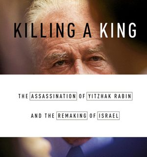 Killing a King: The Assassination of Yitzhak Rabin and the Remaking of Israel by Dan Ephron
