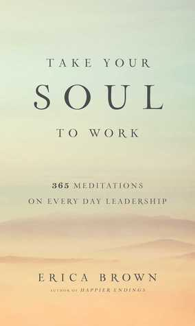 Take Your Soul to Work: 365 Meditations on Every Day Leadership by Erica Brown