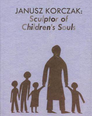 Janusz Korczak: Sculptor of Children's Souls by Marcia Talmage Schneider