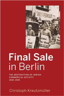 Final Sale in Berlin: The Destruction of Jewish Commercial Activity 1930-1945 by Christoph Kreutzmüller