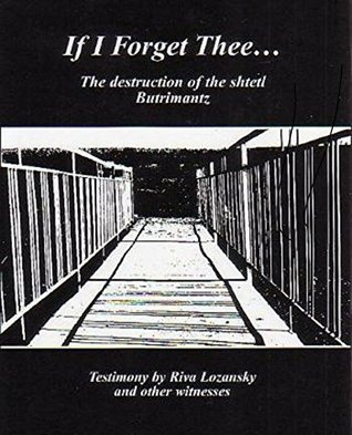 Cover for If I Forget Thee…: The Destruction of the Shtetl Butrimantz by Riva Lozansky