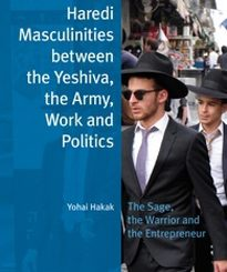 Haredi Masculinities between the Yeshiva, the Army, Work and Politics The Sage, the Warrior and the Entrepreneur by Dr. Yohai Hakak