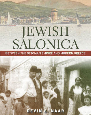 Jewish Salonica Between the Ottoman Empire and Modern Greece by Devin Naar
