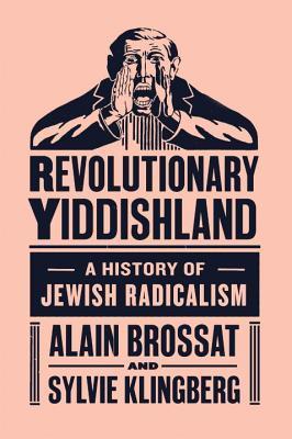 Revolutionary Yiddishland: A History of Jewish Radicalism by Alain Brossat and Sylvia Klingberg