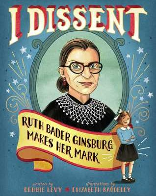 I Dissent: Ruth Bader Ginsburg Makes Her Mark by Debbie Levy