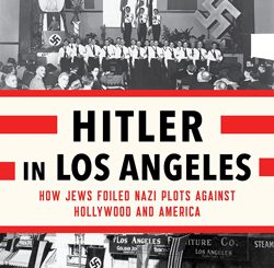 Hitler in Los Angeles: How Jews Foiled Nazi Plots Against Hollywood and America by Steven J. Ross