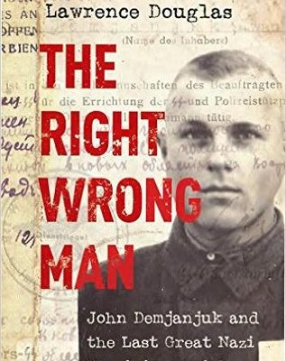 The Right Wrong Man: John Demjanjuk and the Last Great Nazi War Crimes Trial by Lawrence Douglas
