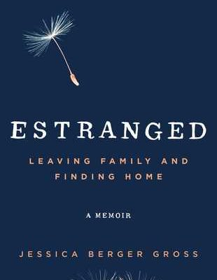 Estranged: Leaving Family and Finding Home by Jessica Berger Gross