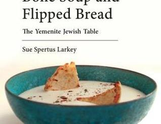 Bone Soup and Flipped Bread: The Yemenite Jewish Kitchen by Sue Spertus Larkey