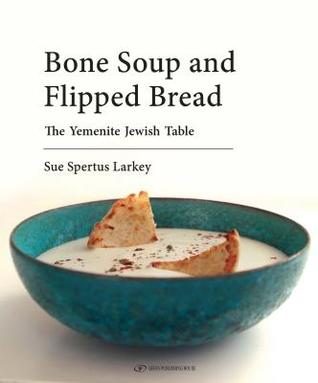 Cover for Bone Soup and Flipped Bread: The Yemenite Jewish Kitchen by Sue Spertus Larkey