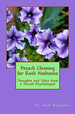 Pesach Cleaning for Rosh Hashanna: Thoughts and Tales from a Jewish Psychologist by Dr. Ruth Benjamin PhD