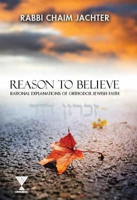 Reason to Believe: Rational Explanations of Orthodox Jewish Faith by Chaim Jachter