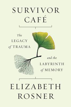 Survivor Café: The Legacy of Trauma and the Labyrinth of Memory by Elizabeth Rosner