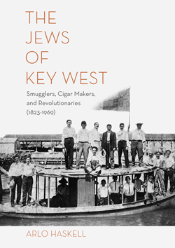 The Jews of Key West: Smugglers, Cigar Makers, and Revolutionaries (1823-1969) by Arlo Haskell