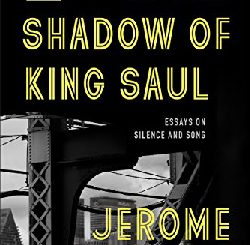 In the Shadow of King Saul: Essays on Silence and Song by Jerome Charyn