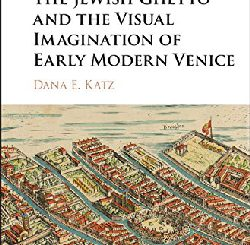 The Jewish Ghetto and the Visual Imagination of Early Modern Venice by Dana E. Katz