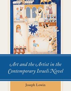 Art and the Artist in the Contemporary Israeli Novel by Joseph Lowin