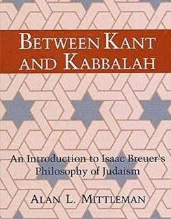 Between Kant and Kabbalah: An Introduction to Isaac Breuer's Philosophy of Judaism by Alan L. Mittleman