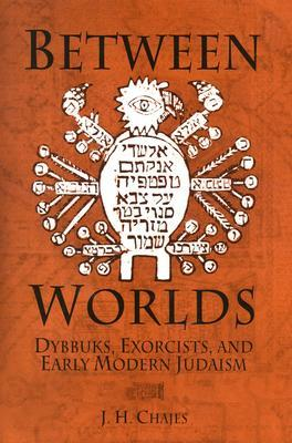 Between Worlds: Dybbuks, Exorcists, and Early Modern Judaism by J. H. Chajes