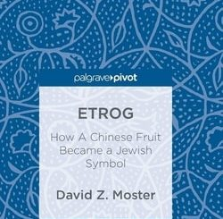Etrog: How A Chinese Fruit Became a Jewish Symbol by David Z. Moster