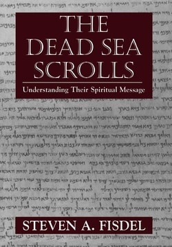 The Dead Sea Scrolls: Understanding Their Spiritual Message by Steven A. Fisdel