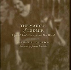 The Maiden of Ludmir: A Jewish Holy Woman and Her World by Nathaniel Deutsch