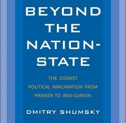 Beyond the Nation-State: The Zionist Political Imagination from Pinsker to Ben-Gurion by Dmitry Shumsky