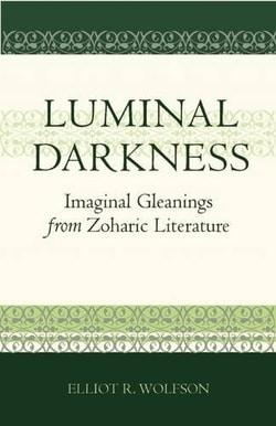Luminal Darkness: Imaginal Gleanings from Zoharic Literature by Elliot Wolfson