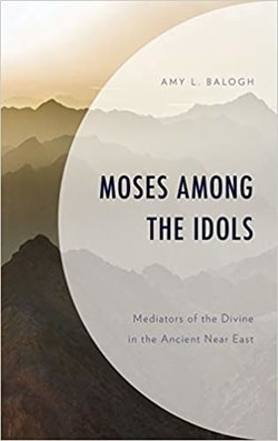 Moses among the Idols: Mediators of the Divine in the Ancient Near East by Amy L. Balogh