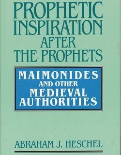 Prophetic Inspiration After the Prophets: Maimonides and Other Medieval Authorities by Abraham Joshua Heschel
