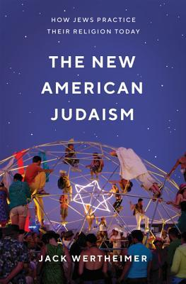 The New American Judaism: How Jews Practice Their Religion Today by Jack Wertheimer