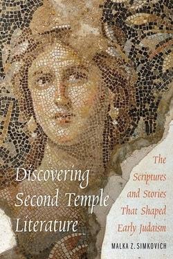 Discovering Second Temple Literature: The Scriptures and Stories That Shaped Early Judaism By Malka Z. Simkovich