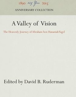 A Valley of Vision: The Heavenly Journey of Abraham ben Hananiah Yagel by David B. Ruderman