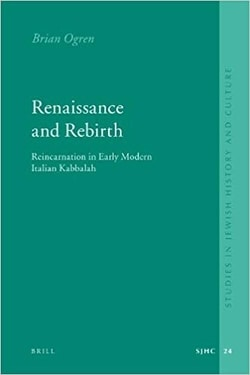 Renaissance and Rebirth: Reincarnation in Early Modern Italian Kabbalah by Brian Ogren