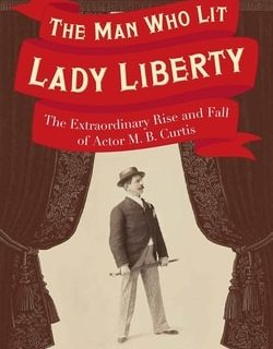 The Man Who Lit Lady Liberty: The Extraordinary Rise and Fall of Actor M. B. Curtis by Richard Schwartz