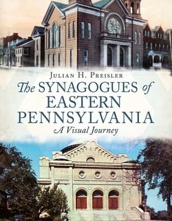 The Synagogues of Eastern Pennsylvania: A Visual Journey by Julian H. Preisler