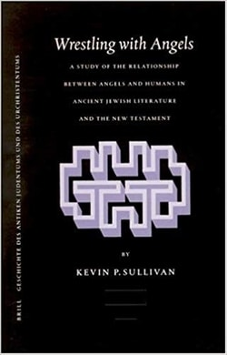 Wrestling With Angels: A Study of the Relationship Between Angels and Humans in Ancient Jewish Literature and the New Testament by Kevin Sullivan