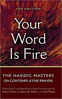 Your Word Is Fire: The Hasidic Masters on Contemplative Prayer by Barry W. Holtz and Dr. Arthur Green