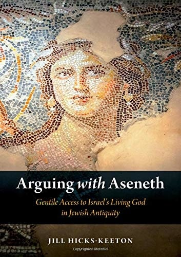 Arguing with Aseneth: Gentile Access to Israel's Living God in Jewish Antiquity by Jill Hicks-Keeton