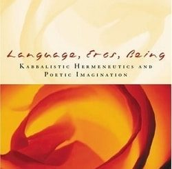 Language, Eros, Being: Kabbalistic Hermeneutics and Poetic Imagination by Elliot R. Wolfson