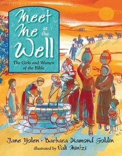 Meet Me at the Well: The Girls and Women of the Bible by Jane Yolen, Barbara Diamond Goldin