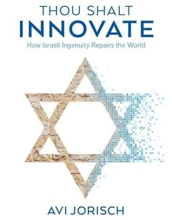 Thou Shalt Innovate: How Israeli Ingenuity Repairs the World by Avi Jorisch